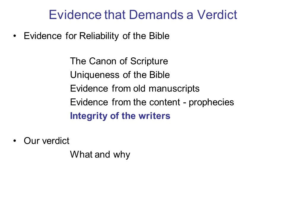 Evidence that Demands a Verdict Evidence for Reliability of the Bible The Canon of Scripture Uniqueness of the Bible Evidence from old manuscripts Evidence from the content - prophecies Integrity of the writers Our verdict What and why