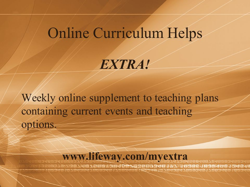 Online Curriculum Helps EXTRA! Weekly online supplement to teaching plans containing current events and teaching options. www.lifeway.com/myextra