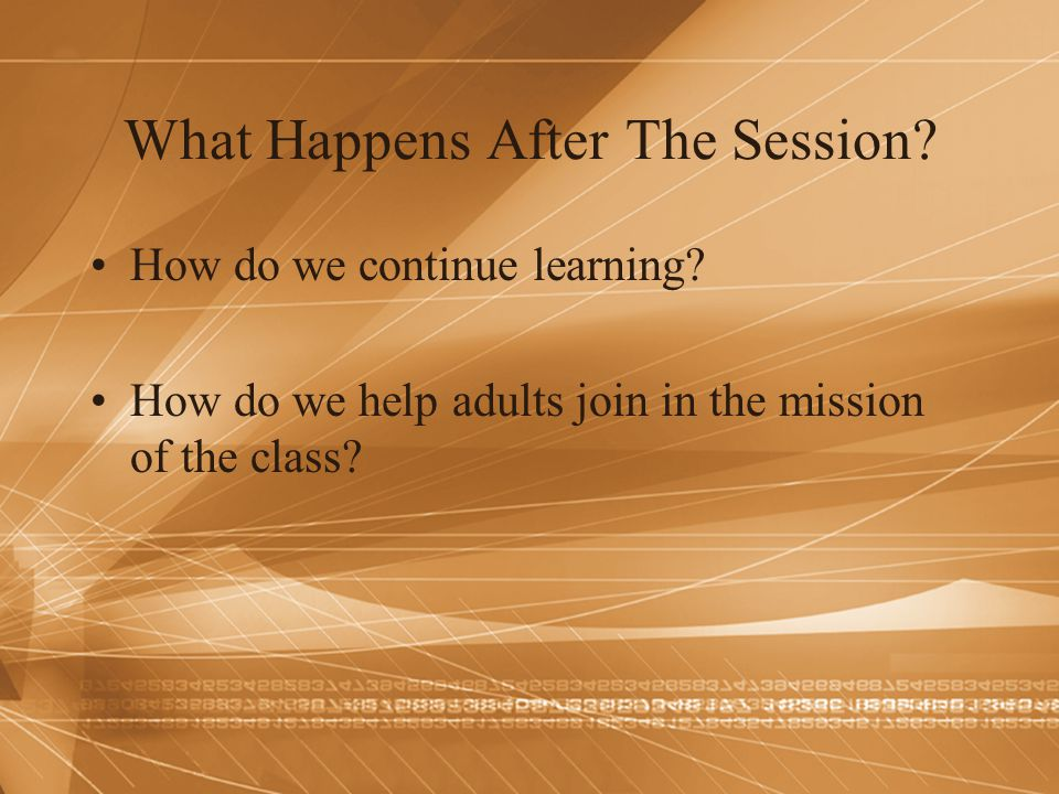 What Happens After The Session? How do we continue learning? How do we help adults join in the mission of the class?