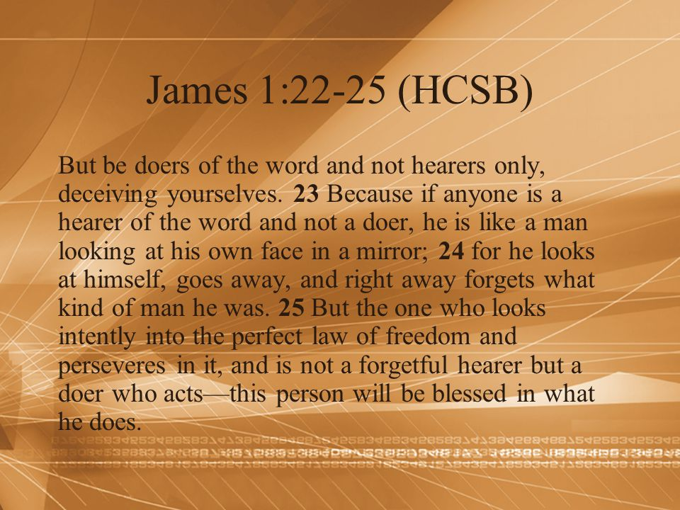 James 1:22-25 (HCSB) But be doers of the word and not hearers only, deceiving yourselves. 23 Because if anyone is a hearer of the word and not a doer,