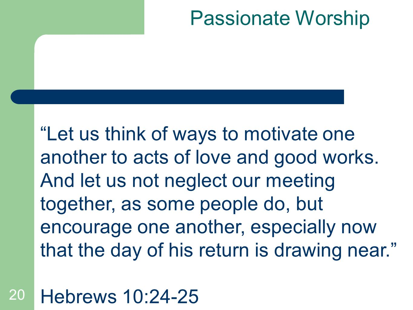 "20 Passionate Worship ""Let us think of ways to motivate one another to acts of love and good works. And let us not neglect our meeting together, as so"