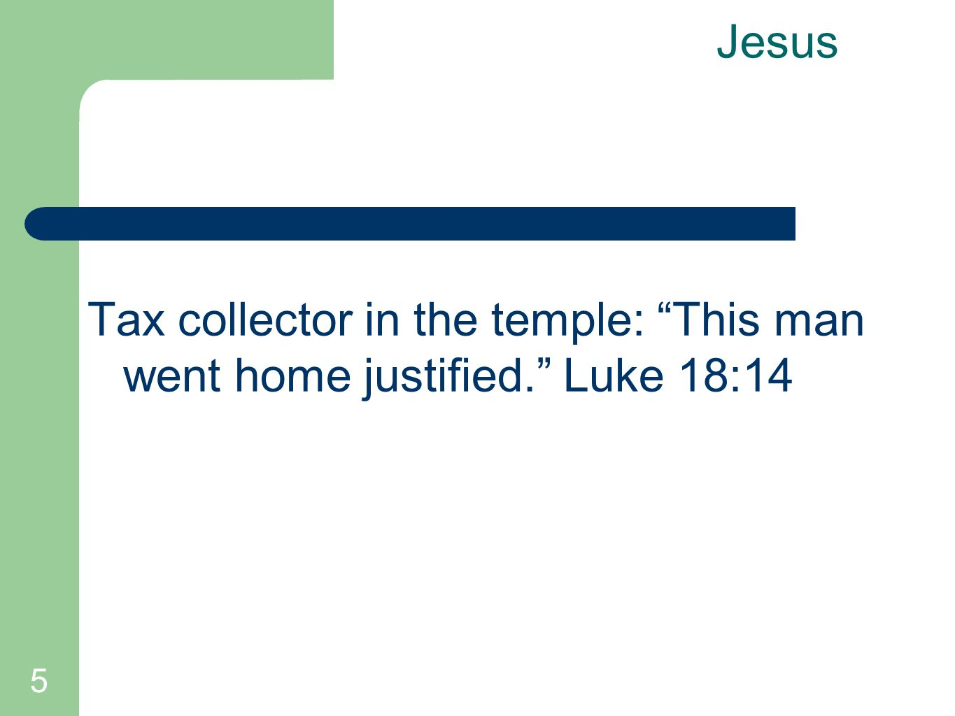 "5 Jesus Tax collector in the temple: ""This man went home justified."" Luke 18:14"