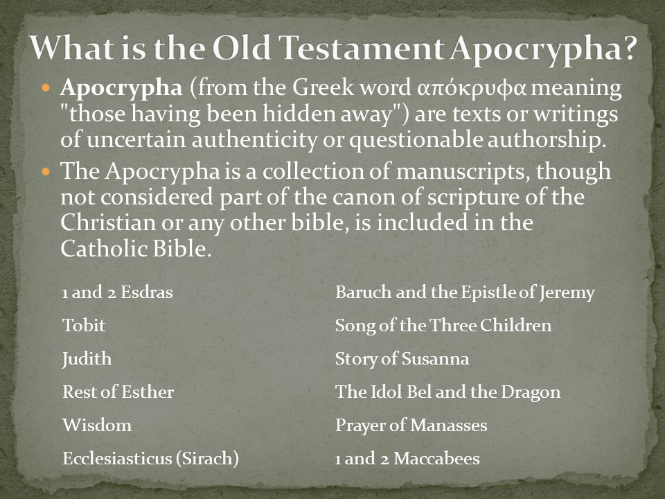 Apocrypha (from the Greek word απόκρυφα meaning those having been hidden away ) are texts or writings of uncertain authenticity or questionable authorship.
