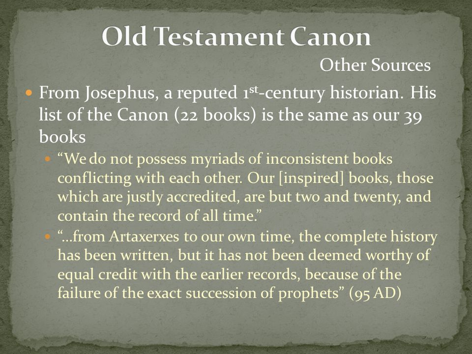 """From Josephus, a reputed 1 st -century historian. His list of the Canon (22 books) is the same as our 39 books """"We do not possess myriads of inconsist"""