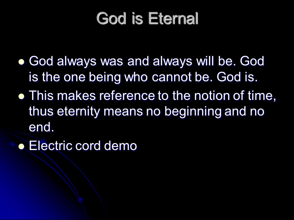 God is Eternal God always was and always will be. God is the one being who cannot be.