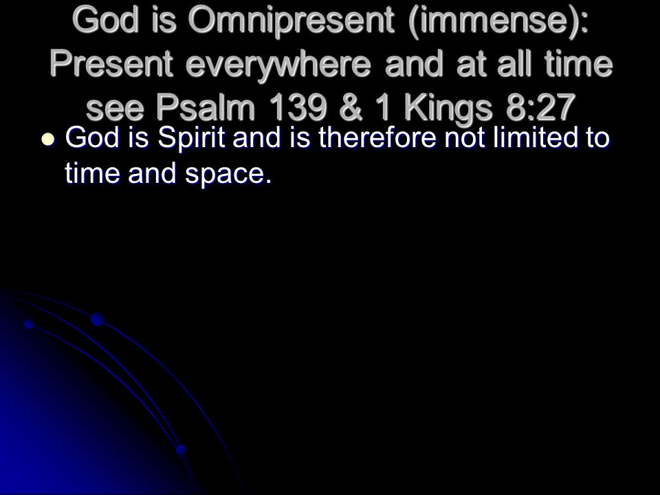God is Omnipresent (immense): Present everywhere and at all time see Psalm 139 & 1 Kings 8:27 God is Spirit and is therefore not limited to time and space.