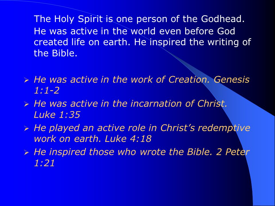 The Holy Spirit is one person of the Godhead. He was active in the world even before God created life on earth. He inspired the writing of the Bible.
