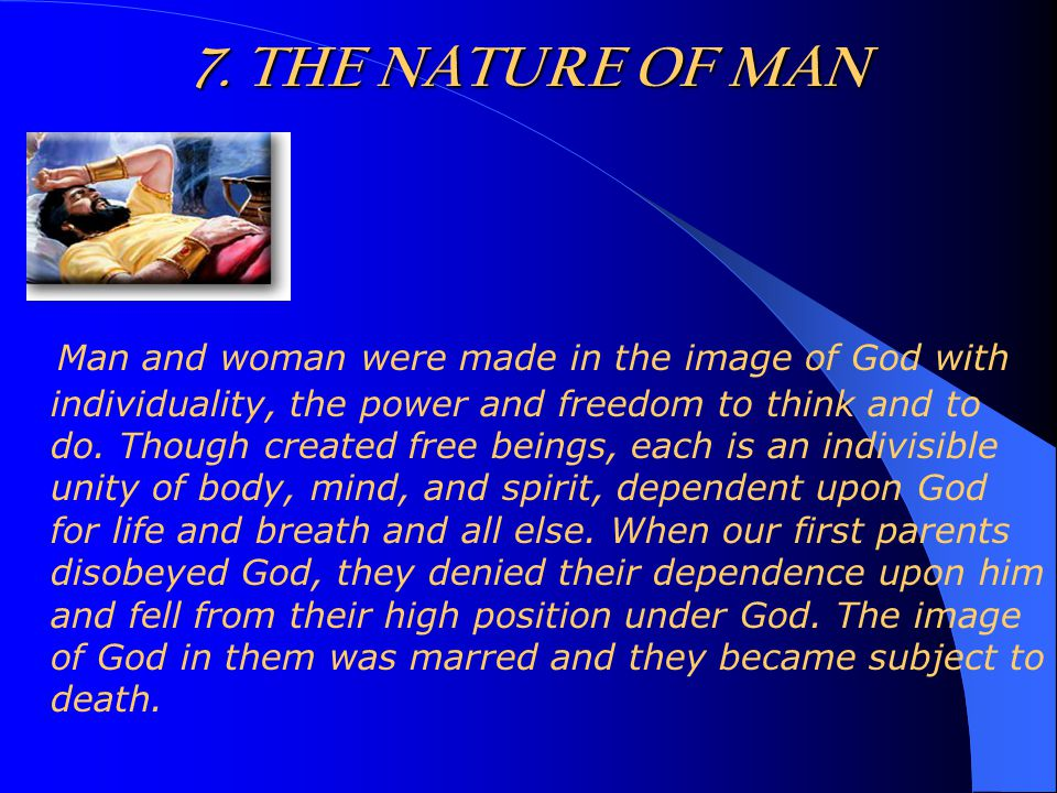 7. THE NATURE OF MAN Man and woman were made in the image of God with individuality, the power and freedom to think and to do. Though created free bei