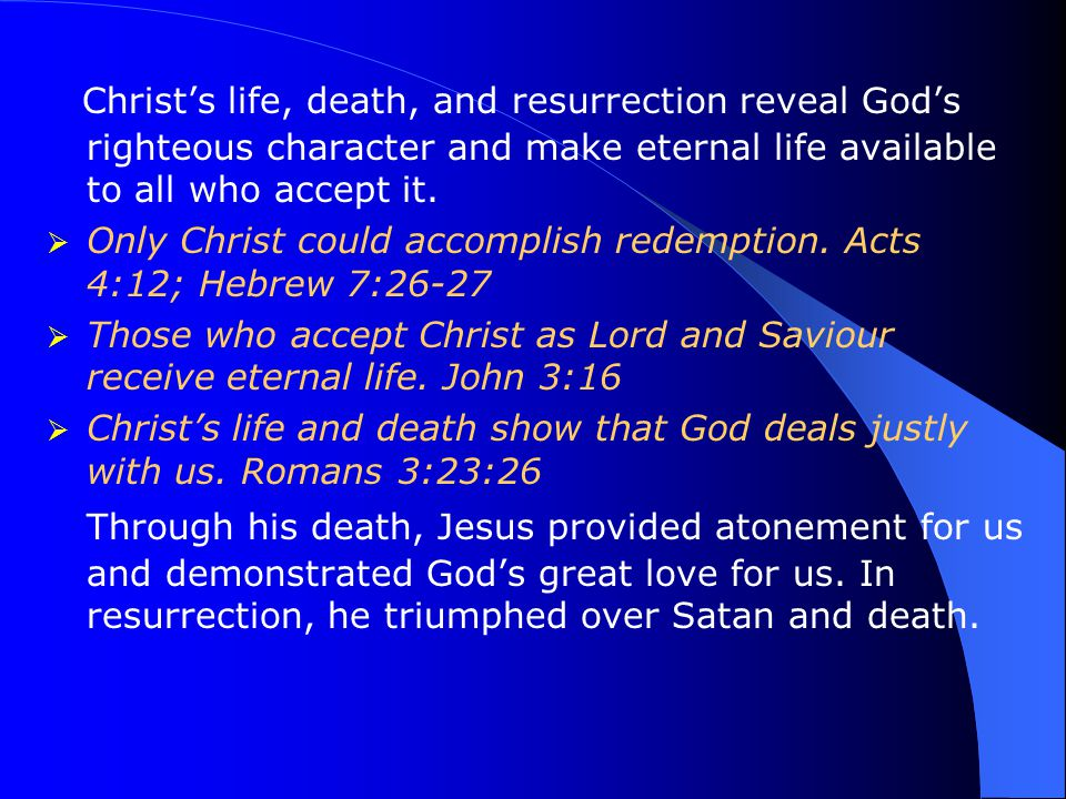 Christ's life, death, and resurrection reveal God's righteous character and make eternal life available to all who accept it.  Only Christ could acco