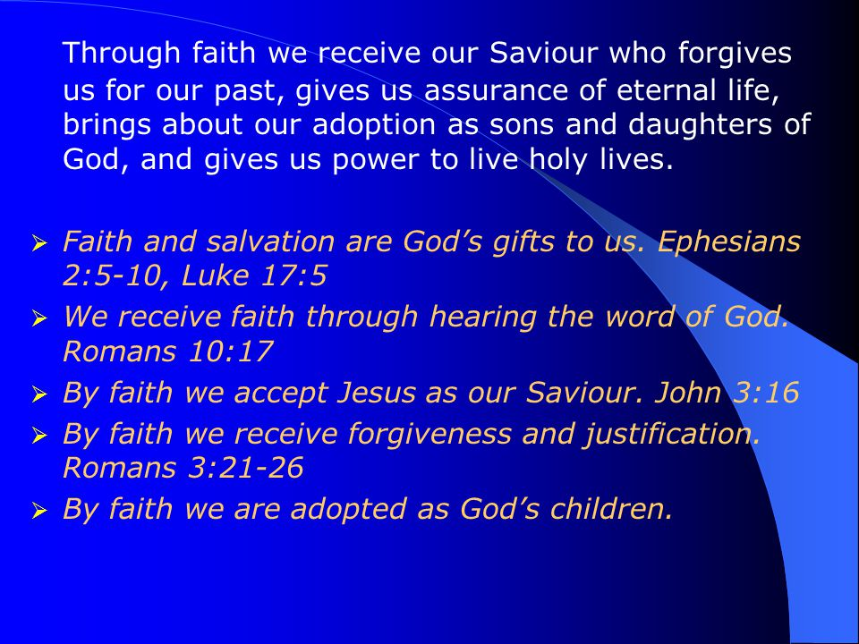 Through faith we receive our Saviour who forgives us for our past, gives us assurance of eternal life, brings about our adoption as sons and daughters of God, and gives us power to live holy lives.