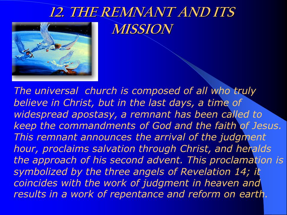 12. THE REMNANT AND ITS MISSION The universal church is composed of all who truly believe in Christ, but in the last days, a time of widespread aposta