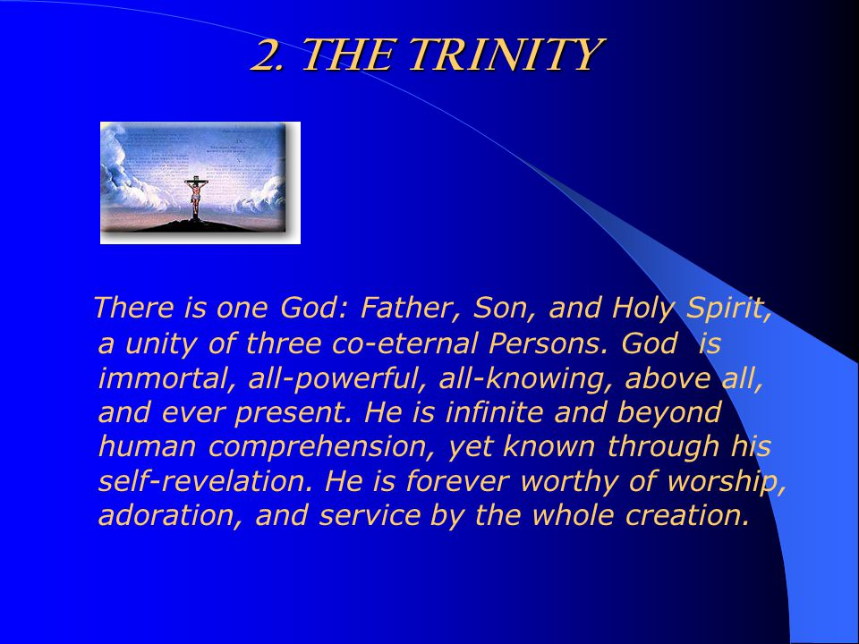 2. THE TRINITY There is one God: Father, Son, and Holy Spirit, a unity of three co-eternal Persons.