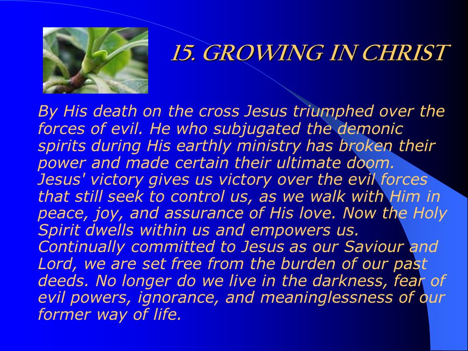 15. GROWING IN CHRIST By His death on the cross Jesus triumphed over the forces of evil. He who subjugated the demonic spirits during His earthly mini
