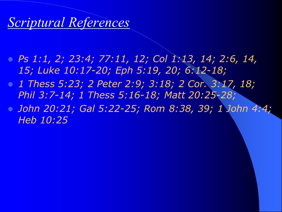 Scriptural References Ps 1:1, 2; 23:4; 77:11, 12; Col 1:13, 14; 2:6, 14, 15; Luke 10:17-20; Eph 5:19, 20; 6:12-18; 1 Thess 5:23; 2 Peter 2:9; 3:18; 2