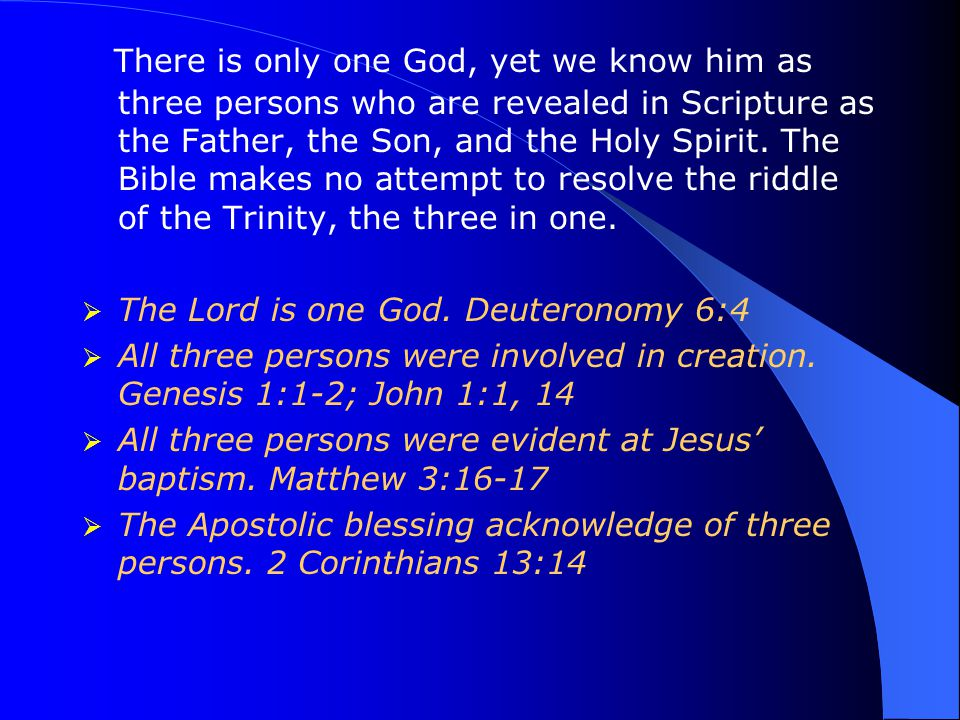 There is only one God, yet we know him as three persons who are revealed in Scripture as the Father, the Son, and the Holy Spirit. The Bible makes no