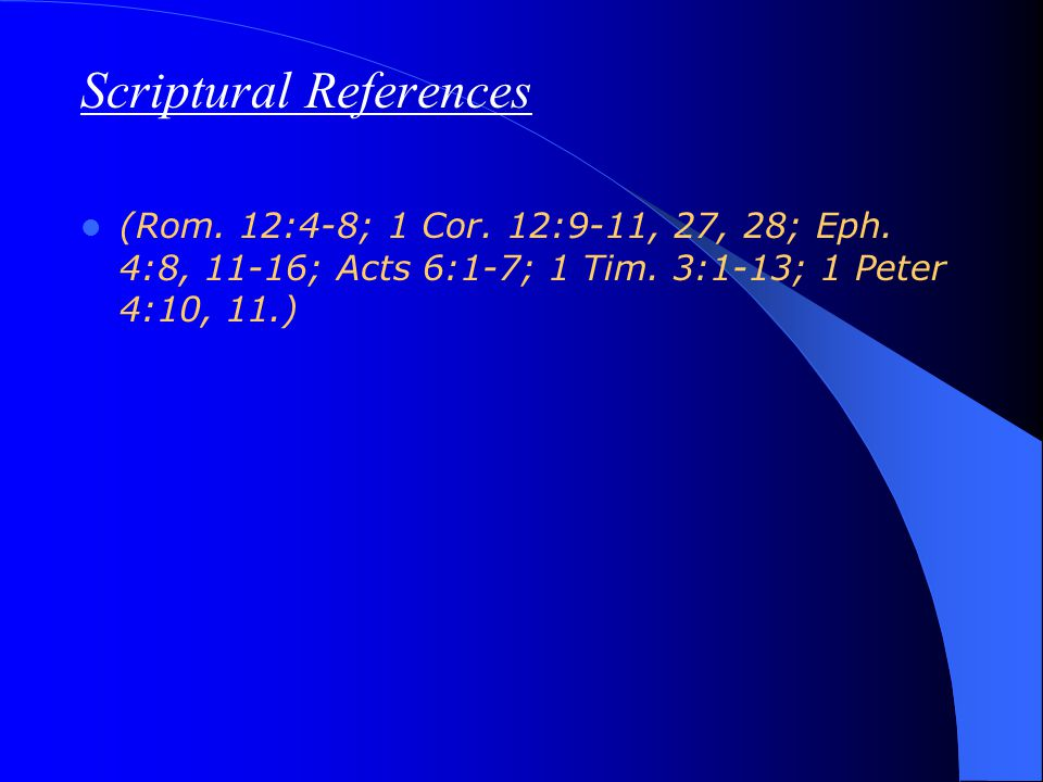 Scriptural References (Rom. 12:4-8; 1 Cor. 12:9-11, 27, 28; Eph. 4:8, 11-16; Acts 6:1-7; 1 Tim. 3:1-13; 1 Peter 4:10, 11.)