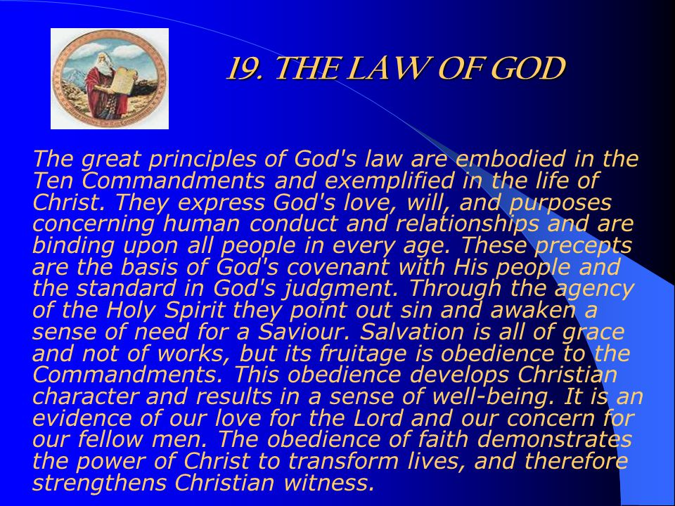 19. THE LAW OF GOD The great principles of God's law are embodied in the Ten Commandments and exemplified in the life of Christ. They express God's lo