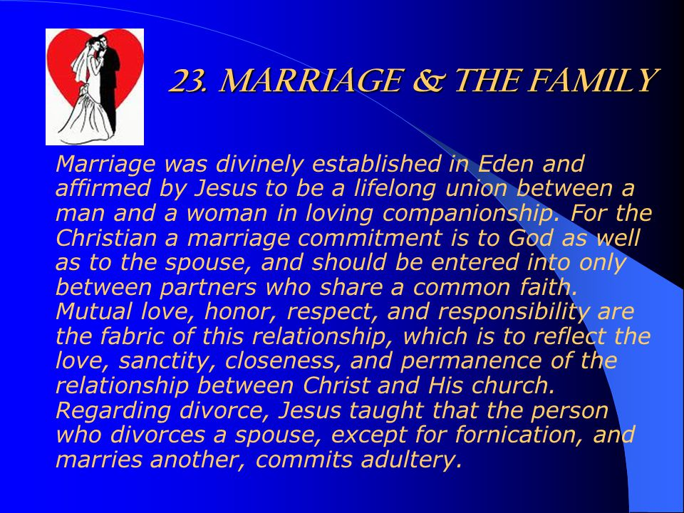 23. MARRIAGE & THE FAMILY Marriage was divinely established in Eden and affirmed by Jesus to be a lifelong union between a man and a woman in loving c