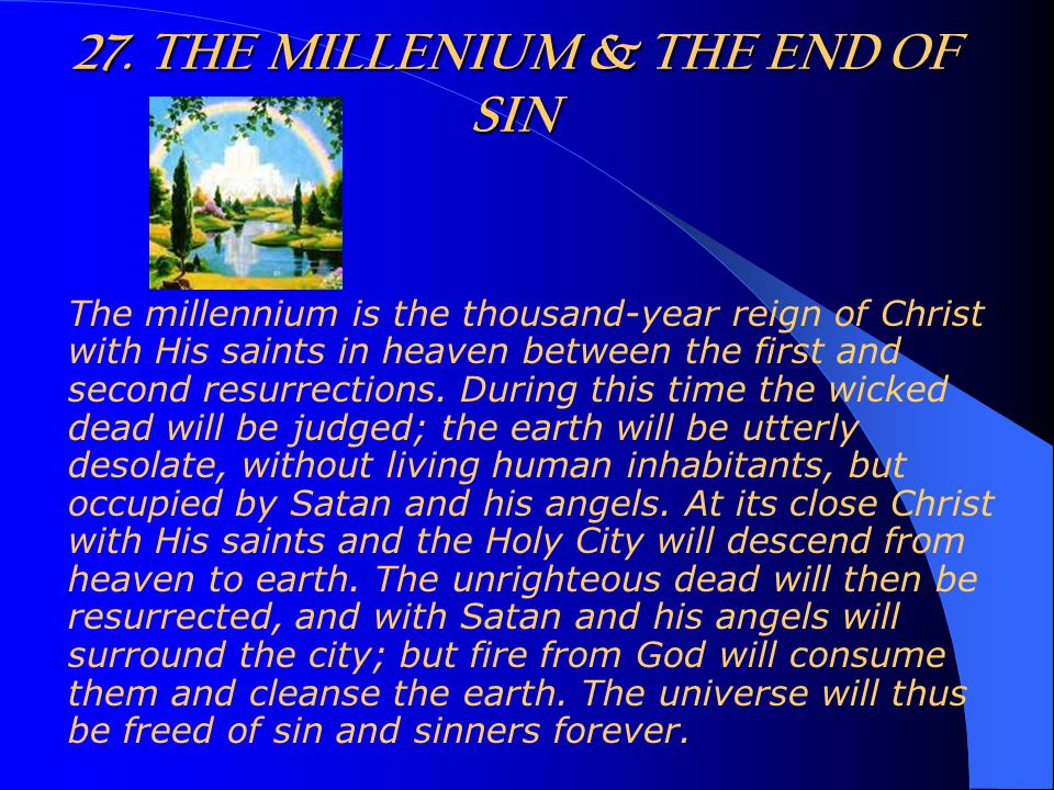 27. THE MILLENIUM & THE END OF SIN The millennium is the thousand-year reign of Christ with His saints in heaven between the first and second resurrec