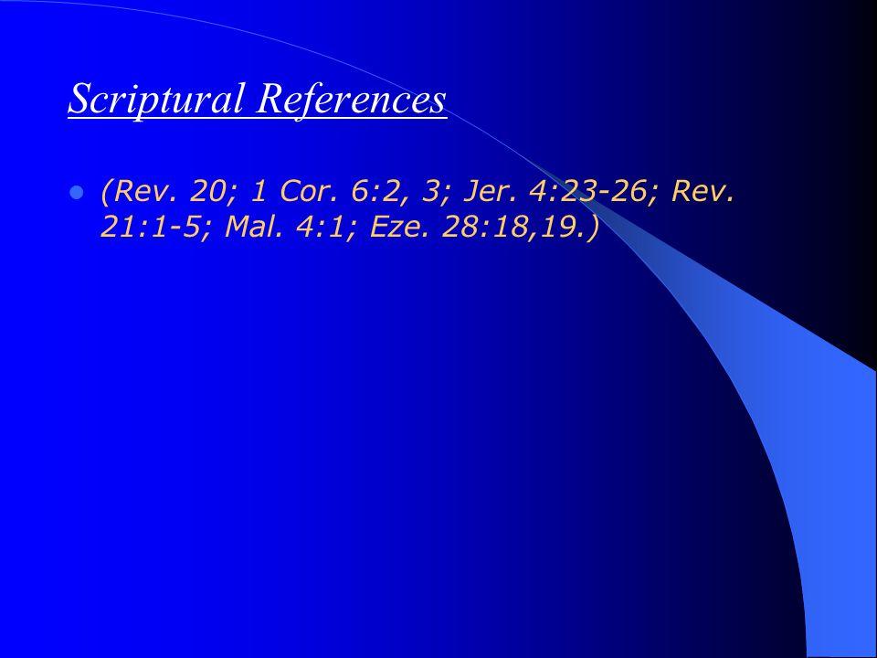 Scriptural References (Rev. 20; 1 Cor. 6:2, 3; Jer. 4:23-26; Rev. 21:1-5; Mal. 4:1; Eze. 28:18,19.)