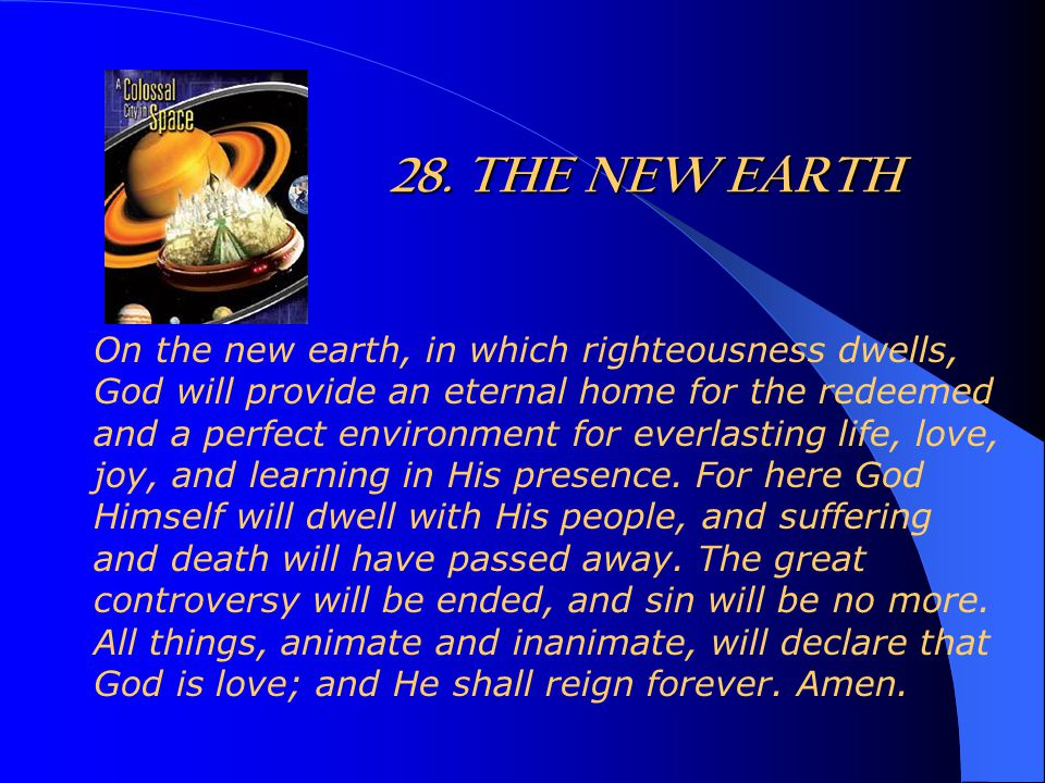 28. THE NEW EARTH On the new earth, in which righteousness dwells, God will provide an eternal home for the redeemed and a perfect environment for eve