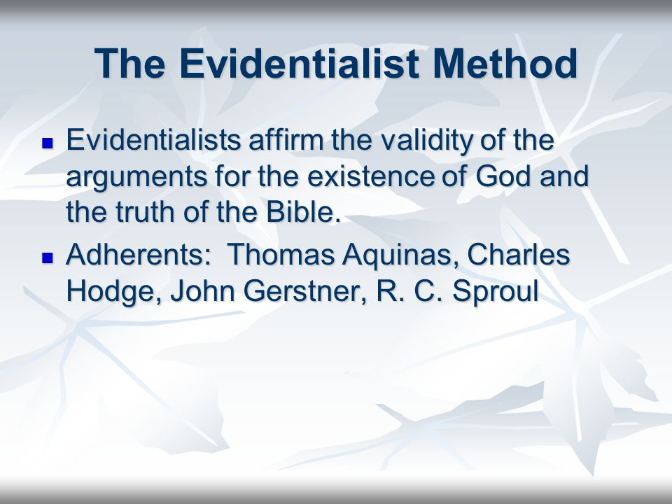 The Evidentialist Method Evidentialists affirm the validity of the arguments for the existence of God and the truth of the Bible.