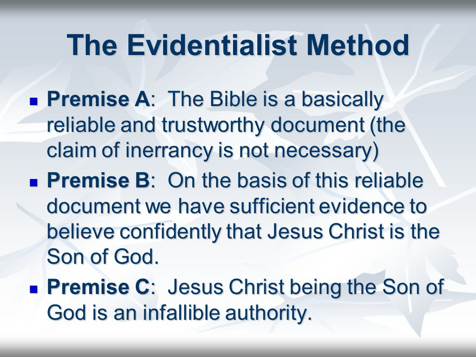The Evidentialist Method Premise A: The Bible is a basically reliable and trustworthy document (the claim of inerrancy is not necessary) Premise A: The Bible is a basically reliable and trustworthy document (the claim of inerrancy is not necessary) Premise B: On the basis of this reliable document we have sufficient evidence to believe confidently that Jesus Christ is the Son of God.