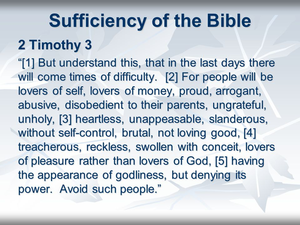 Sufficiency of the Bible 2 Timothy 3 [1] But understand this, that in the last days there will come times of difficulty.