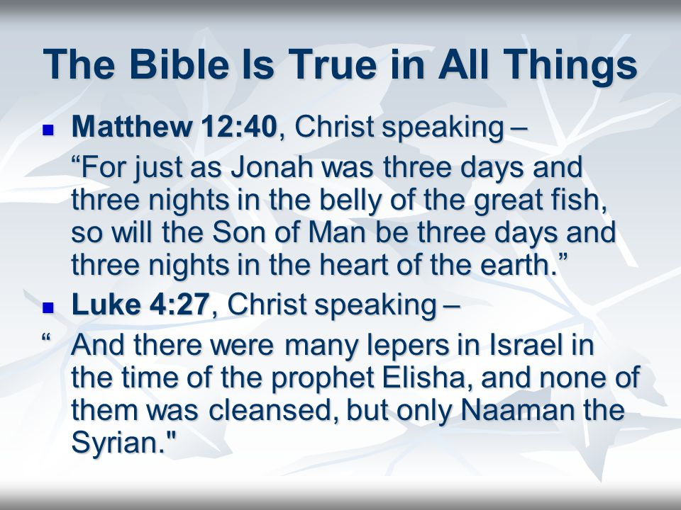 The Bible Is True in All Things Matthew 12:40, Christ speaking – Matthew 12:40, Christ speaking – For just as Jonah was three days and three nights in the belly of the great fish, so will the Son of Man be three days and three nights in the heart of the earth. Luke 4:27, Christ speaking – Luke 4:27, Christ speaking – And there were many lepers in Israel in the time of the prophet Elisha, and none of them was cleansed, but only Naaman the Syrian.