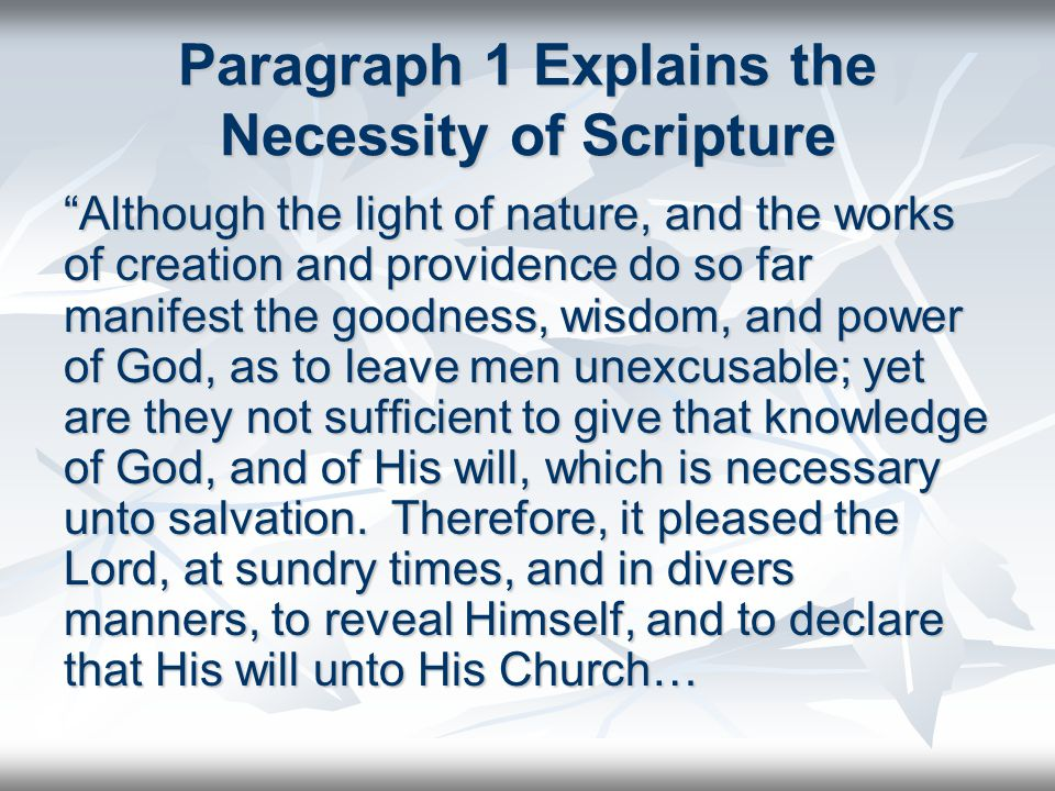 Paragraph 1 Explains the Necessity of Scripture Although the light of nature, and the works of creation and providence do so far manifest the goodness, wisdom, and power of God, as to leave men unexcusable; yet are they not sufficient to give that knowledge of God, and of His will, which is necessary unto salvation.