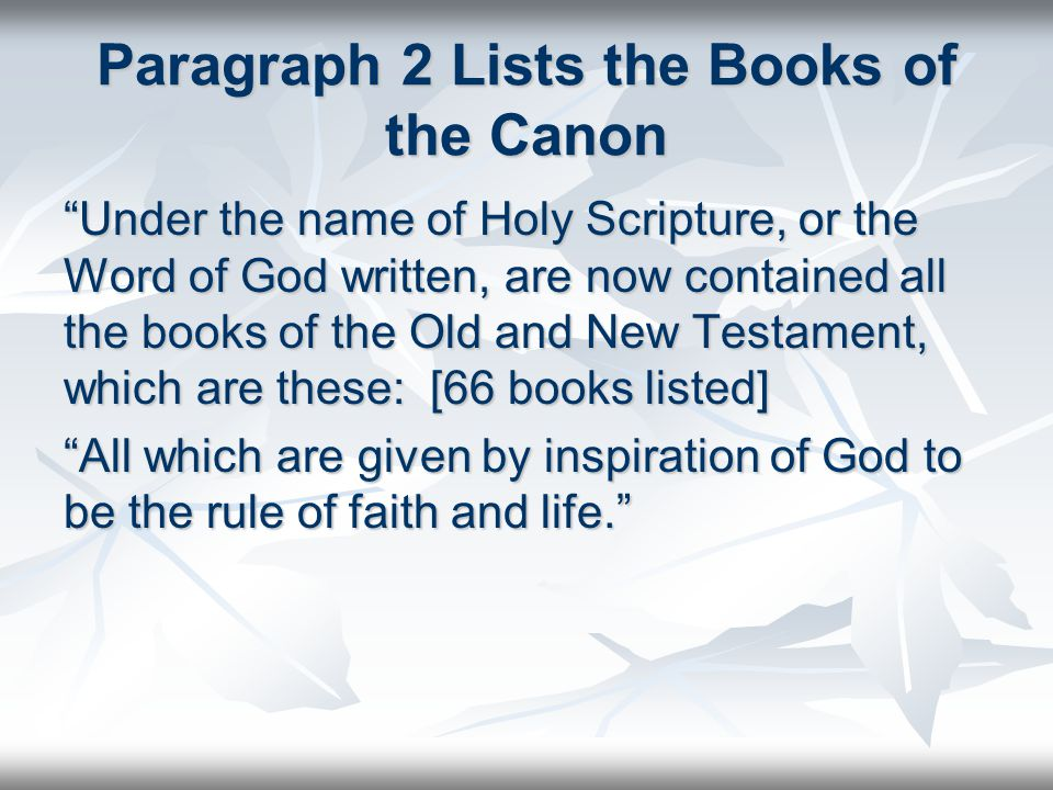 Paragraph 2 Lists the Books of the Canon Under the name of Holy Scripture, or the Word of God written, are now contained all the books of the Old and New Testament, which are these: [66 books listed] All which are given by inspiration of God to be the rule of faith and life.