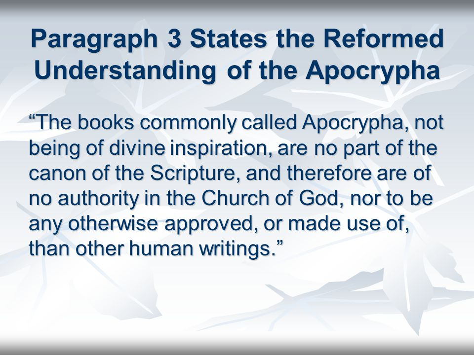 Paragraph 3 States the Reformed Understanding of the Apocrypha The books commonly called Apocrypha, not being of divine inspiration, are no part of the canon of the Scripture, and therefore are of no authority in the Church of God, nor to be any otherwise approved, or made use of, than other human writings.