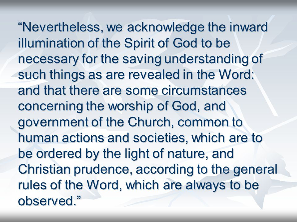 Nevertheless, we acknowledge the inward illumination of the Spirit of God to be necessary for the saving understanding of such things as are revealed in the Word: and that there are some circumstances concerning the worship of God, and government of the Church, common to human actions and societies, which are to be ordered by the light of nature, and Christian prudence, according to the general rules of the Word, which are always to be observed.