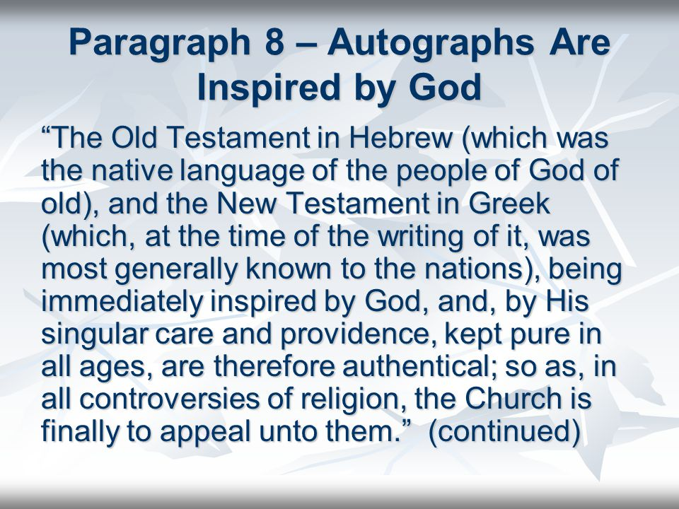 Paragraph 8 – Autographs Are Inspired by God The Old Testament in Hebrew (which was the native language of the people of God of old), and the New Testament in Greek (which, at the time of the writing of it, was most generally known to the nations), being immediately inspired by God, and, by His singular care and providence, kept pure in all ages, are therefore authentical; so as, in all controversies of religion, the Church is finally to appeal unto them. (continued)