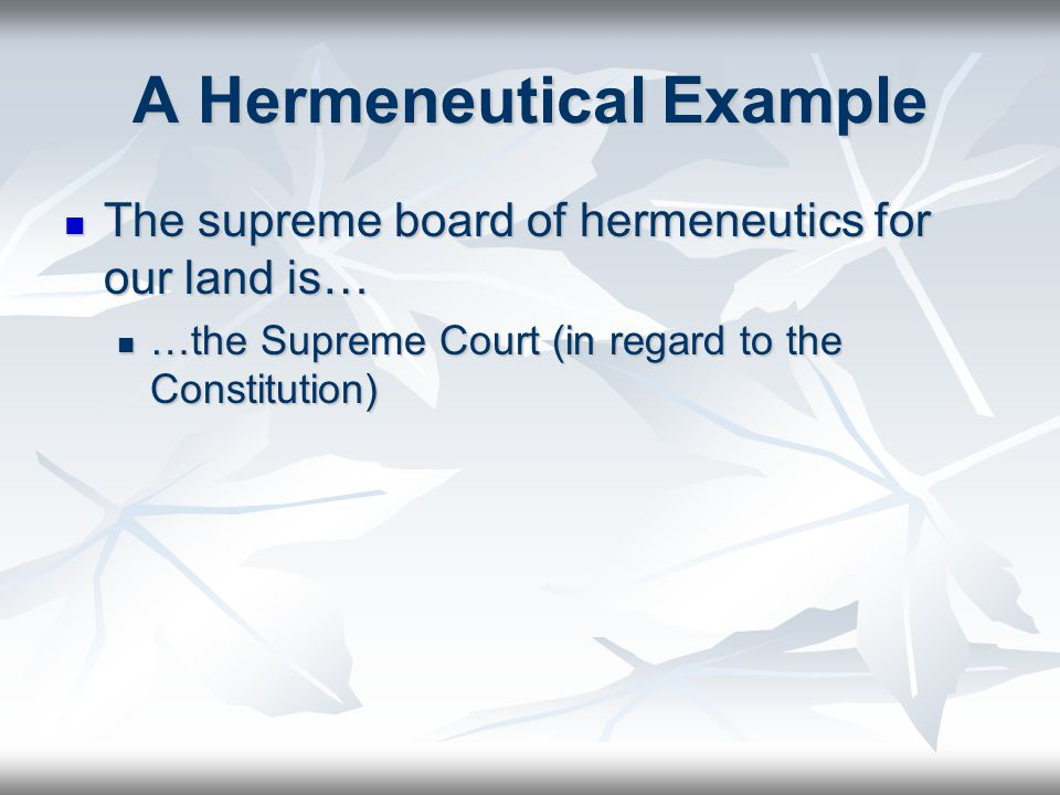 A Hermeneutical Example The supreme board of hermeneutics for our land is… The supreme board of hermeneutics for our land is… …the Supreme Court (in regard to the Constitution) …the Supreme Court (in regard to the Constitution)