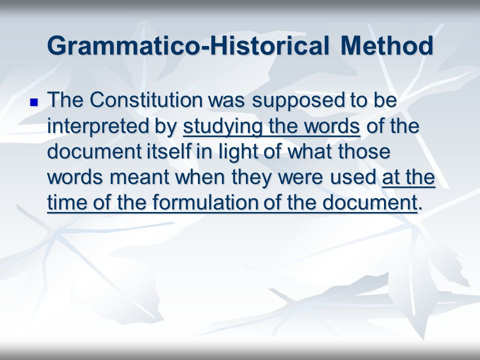 Grammatico-Historical Method The Constitution was supposed to be interpreted by studying the words of the document itself in light of what those words meant when they were used at the time of the formulation of the document.