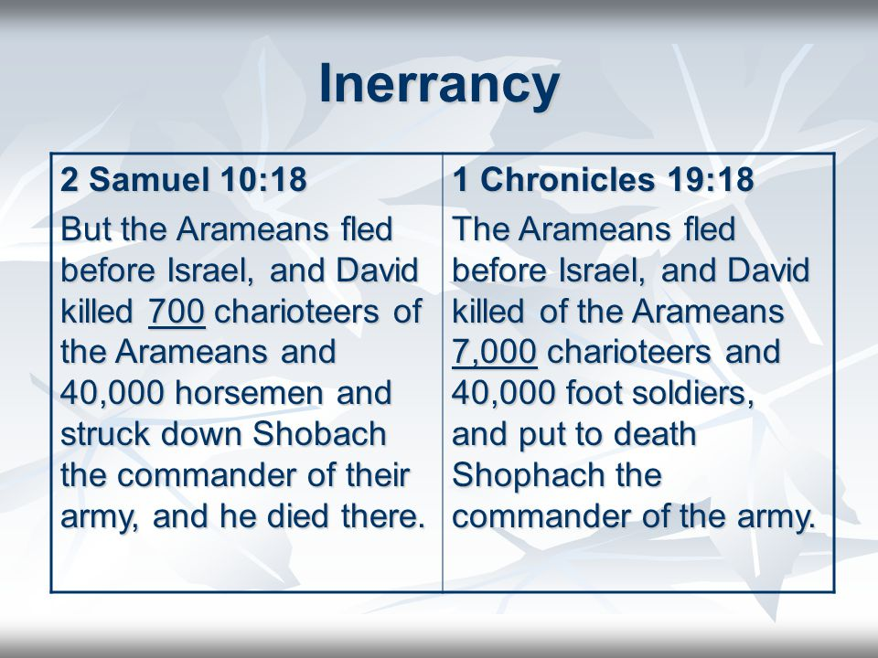 Inerrancy 2 Samuel 10:18 But the Arameans fled before Israel, and David killed 700 charioteers of the Arameans and 40,000 horsemen and struck down Shobach the commander of their army, and he died there.