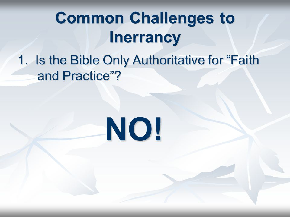 Common Challenges to Inerrancy 1. Is the Bible Only Authoritative for Faith and Practice ? NO!