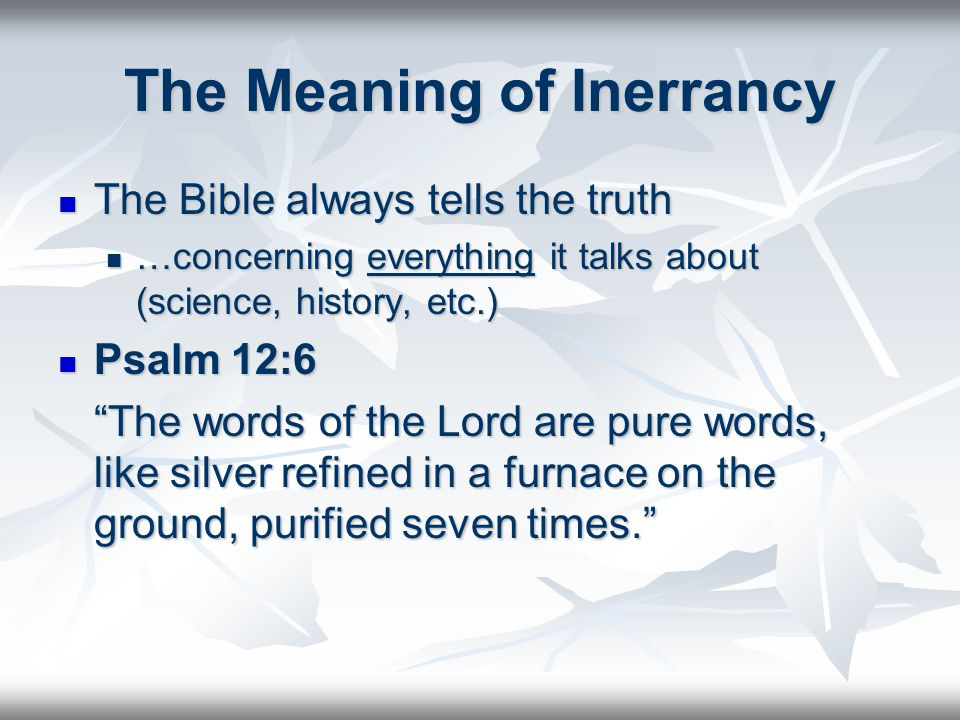 The Meaning of Inerrancy The Bible always tells the truth The Bible always tells the truth …concerning everything it talks about (science, history, etc.) …concerning everything it talks about (science, history, etc.) Psalm 12:6 Psalm 12:6 The words of the Lord are pure words, like silver refined in a furnace on the ground, purified seven times.