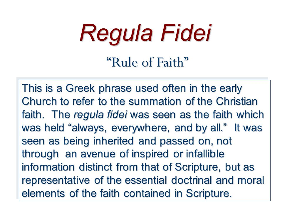 Regula Fidei Rule of Faith This is a Greek phrase used often in the early Church to refer to the summation of the Christian faith.