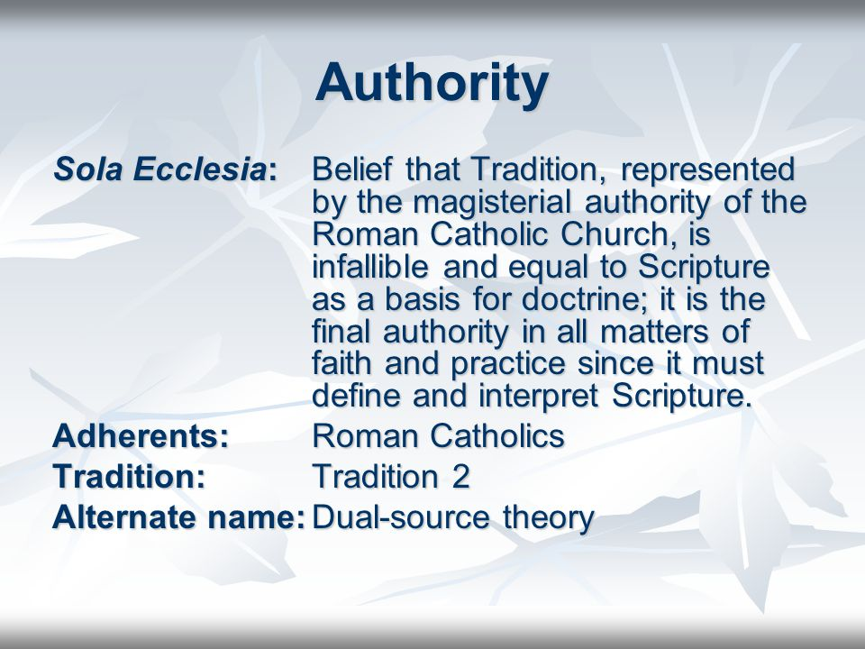 Authority Sola Ecclesia: Belief that Tradition, represented by the magisterial authority of the Roman Catholic Church, is infallible and equal to Scripture as a basis for doctrine; it is the final authority in all matters of faith and practice since it must define and interpret Scripture.