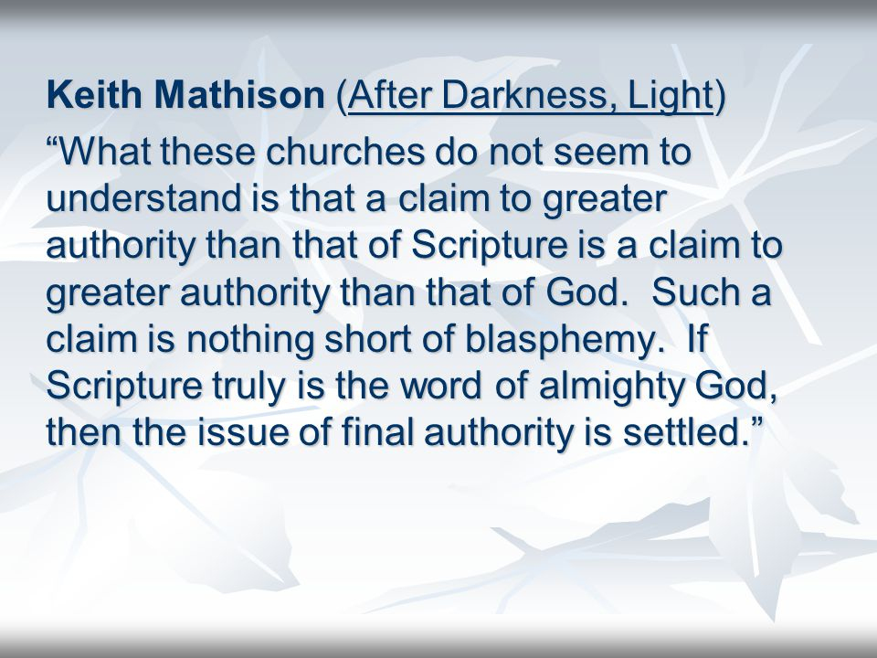 Keith Mathison (After Darkness, Light) What these churches do not seem to understand is that a claim to greater authority than that of Scripture is a claim to greater authority than that of God.