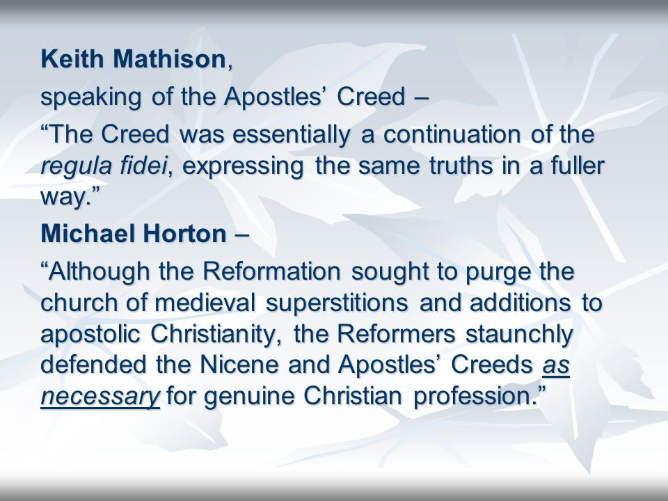Keith Mathison, speaking of the Apostles' Creed – The Creed was essentially a continuation of the regula fidei, expressing the same truths in a fuller way. Michael Horton – Although the Reformation sought to purge the church of medieval superstitions and additions to apostolic Christianity, the Reformers staunchly defended the Nicene and Apostles' Creeds as necessary for genuine Christian profession.