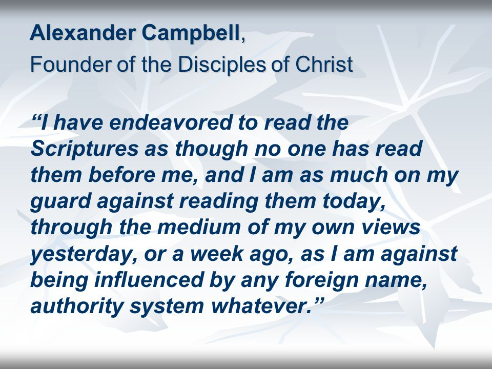 Alexander Campbell, Founder of the Disciples of Christ I have endeavored to read the Scriptures as though no one has read them before me, and I am as much on my guard against reading them today, through the medium of my own views yesterday, or a week ago, as I am against being influenced by any foreign name, authority system whatever.