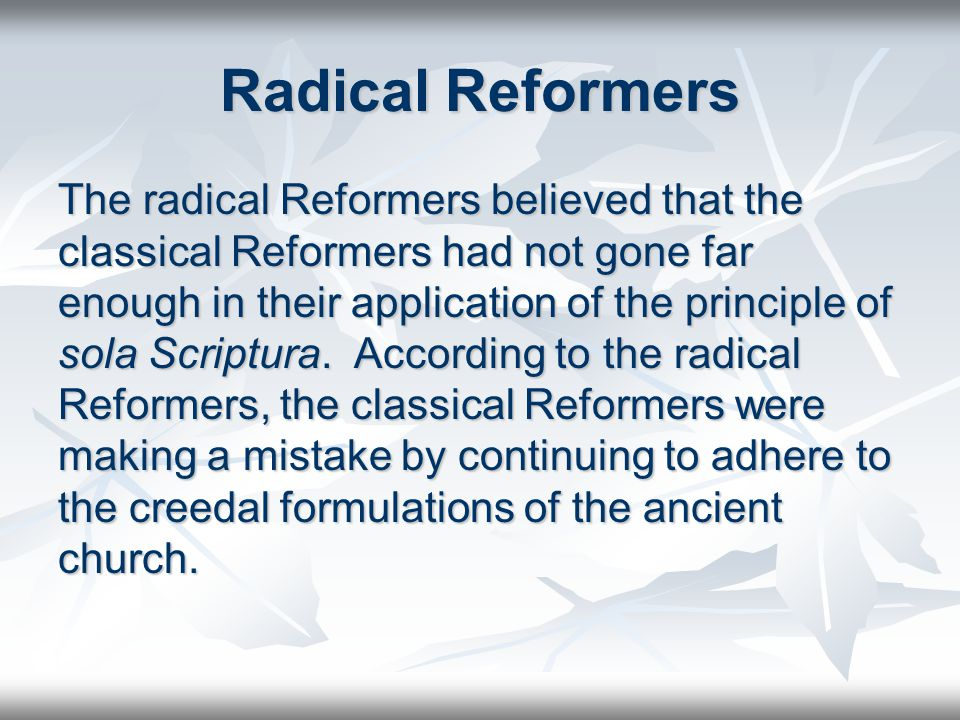 Radical Reformers The radical Reformers believed that the classical Reformers had not gone far enough in their application of the principle of sola Scriptura.
