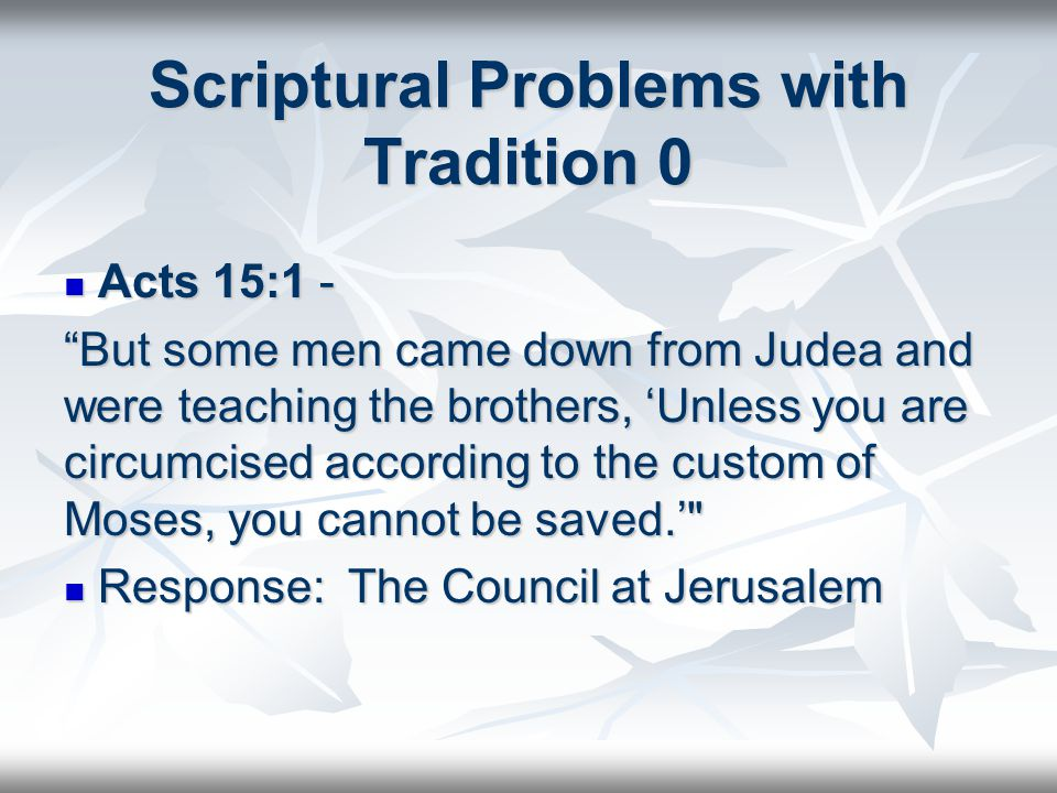 Scriptural Problems with Tradition 0 Acts 15:1 - Acts 15:1 - But some men came down from Judea and were teaching the brothers, 'Unless you are circumcised according to the custom of Moses, you cannot be saved.' Response: The Council at Jerusalem Response: The Council at Jerusalem
