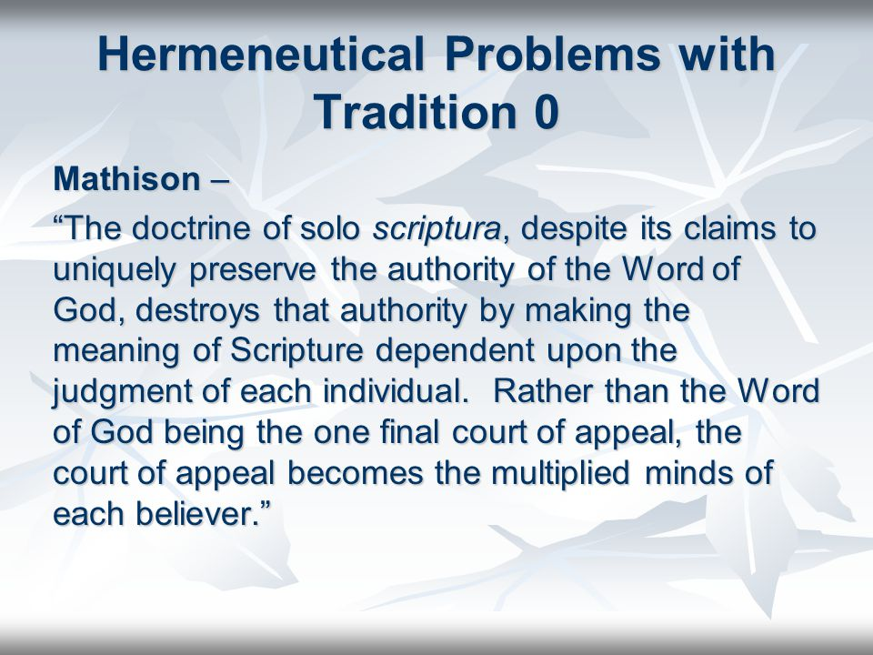 Hermeneutical Problems with Tradition 0 Mathison – The doctrine of solo scriptura, despite its claims to uniquely preserve the authority of the Word of God, destroys that authority by making the meaning of Scripture dependent upon the judgment of each individual.