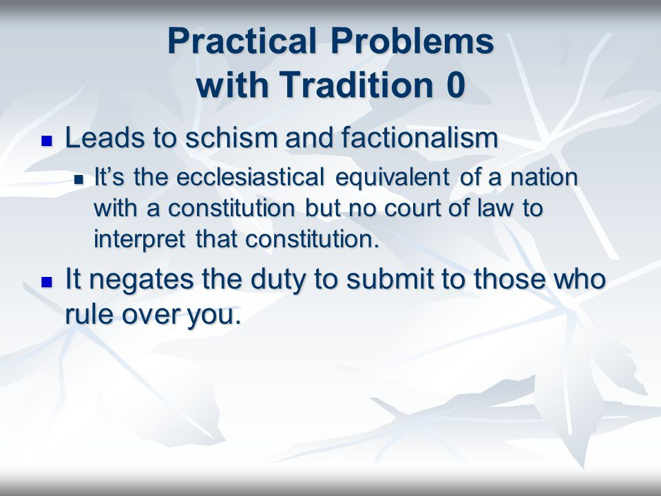 Practical Problems with Tradition 0 Leads to schism and factionalism Leads to schism and factionalism It's the ecclesiastical equivalent of a nation with a constitution but no court of law to interpret that constitution.