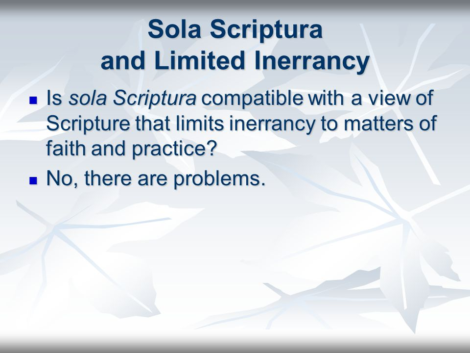 Sola Scriptura and Limited Inerrancy Is sola Scriptura compatible with a view of Scripture that limits inerrancy to matters of faith and practice.