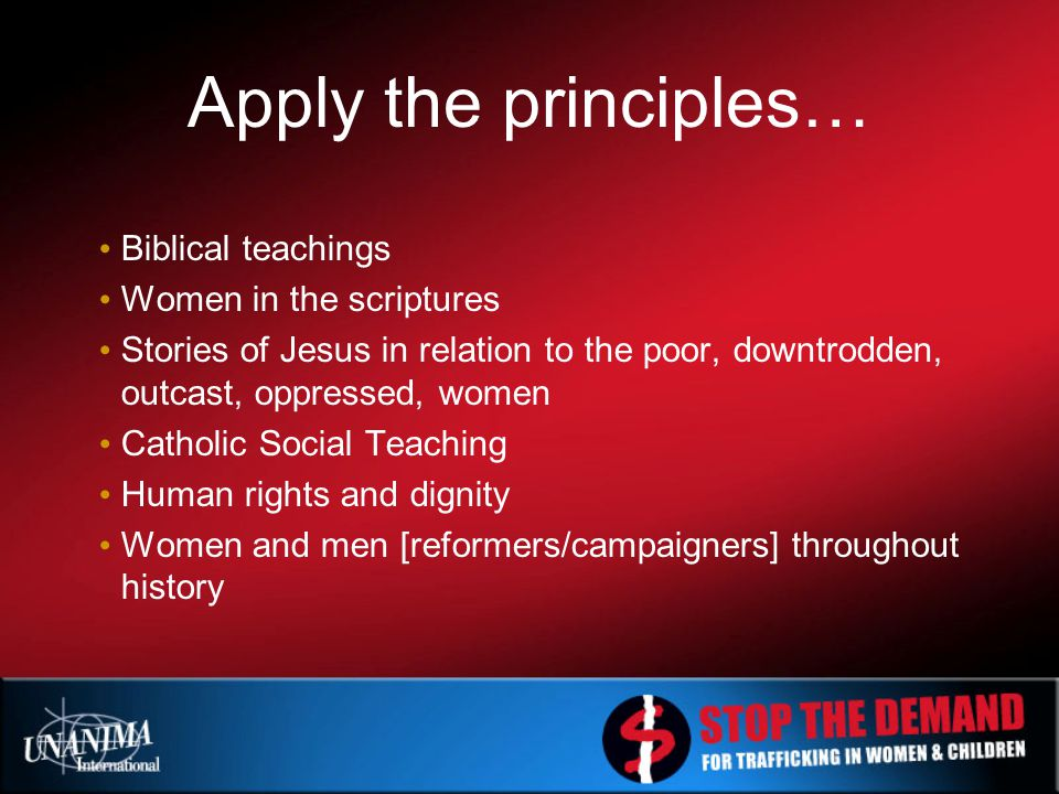 Apply the principles… Biblical teachings Women in the scriptures Stories of Jesus in relation to the poor, downtrodden, outcast, oppressed, women Catholic Social Teaching Human rights and dignity Women and men [reformers/campaigners] throughout history